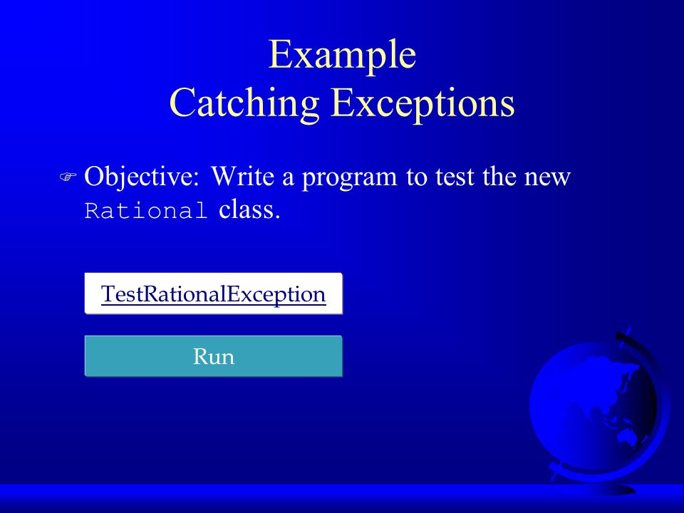 Example Catching Exceptions  Objective: Write a program to test the new Rational class. TestRationalException Run