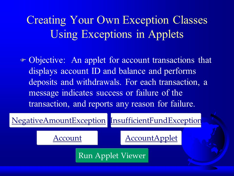 Creating Your Own Exception Classes Using Exceptions in Applets F Objective: An applet for account transactions that displays account ID and balance a