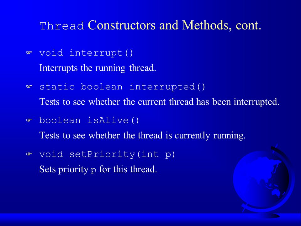Thread Constructors and Methods, cont. F void interrupt() Interrupts the running thread.