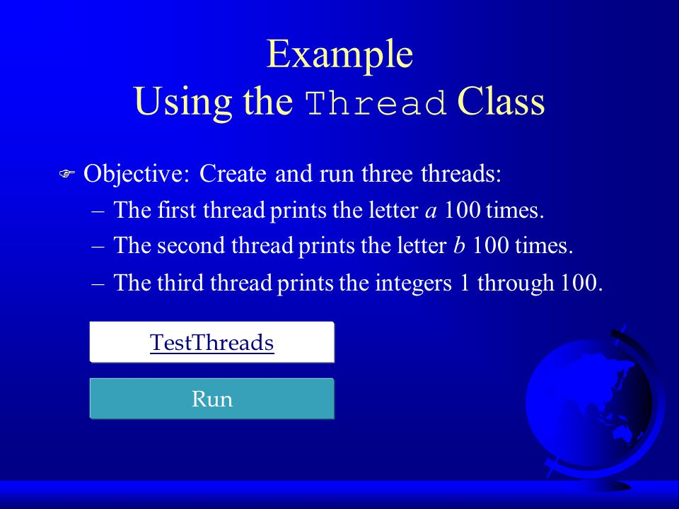 Example Using the Thread Class F Objective: Create and run three threads: –The first thread prints the letter a 100 times.