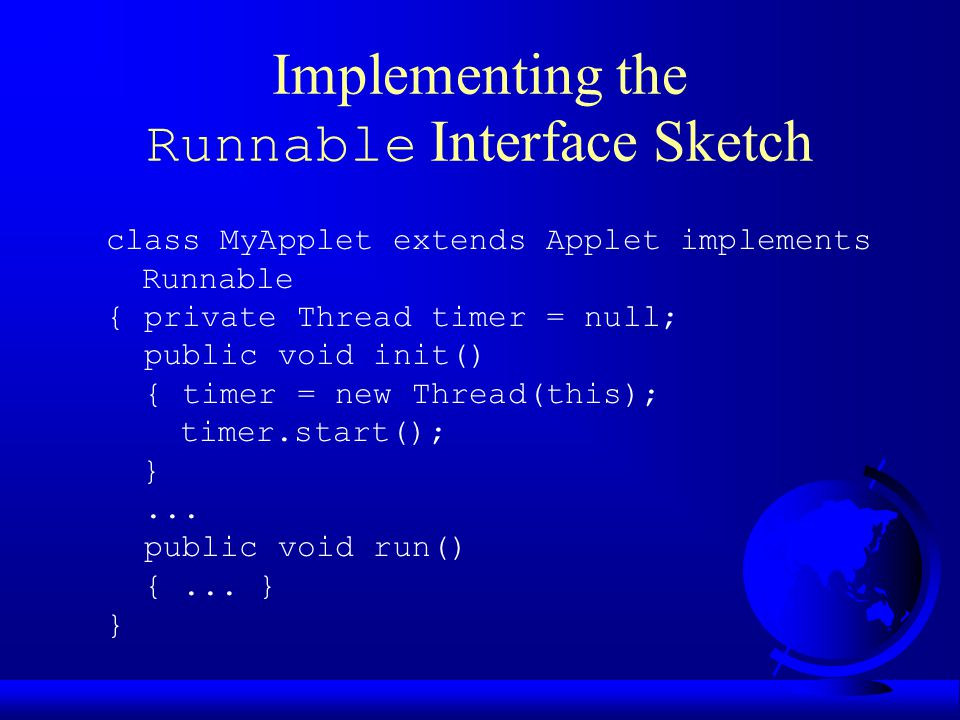 Implementing the Runnable Interface Sketch class MyApplet extends Applet implements Runnable { private Thread timer = null; public void init() { timer = new Thread(this); timer.start(); }...