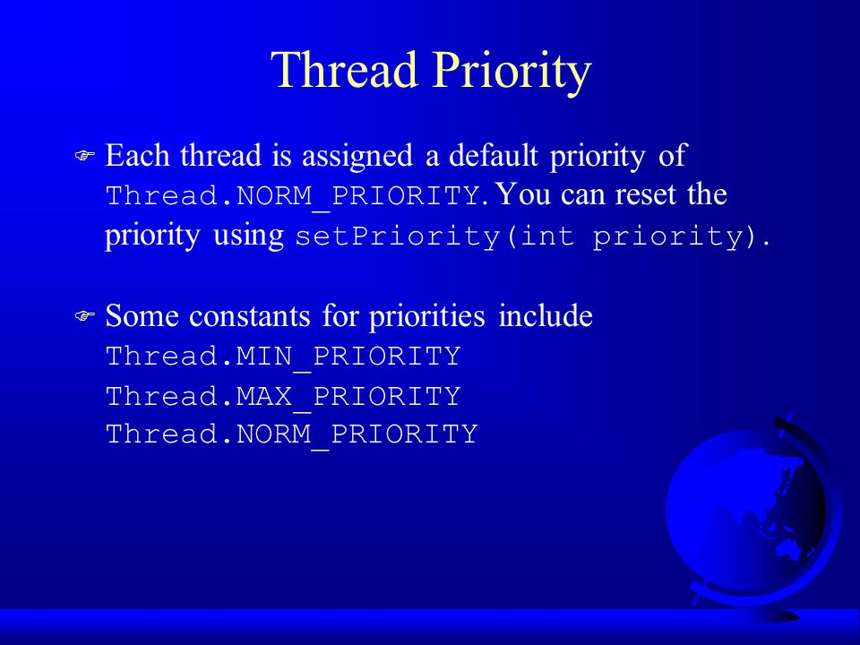 Thread Priority  Each thread is assigned a default priority of Thread.NORM_PRIORITY. You can reset the priority using setPriority(int priority).  So