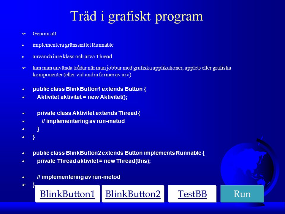 Tråd i grafiskt program F Genom att  implementera gränssnittet Runnable  använda inre klass och ärva Thread  kan man använda trådar när man jobbar med grafiska applikationer, applets eller grafiska komponenter (eller vid andra former av arv) F public class BlinkButton1 extends Button { F Aktivitet aktivitet = new Aktivitet(); F private class Aktivitet extends Thread { F // implementering av run-metod F } F public class BlinkButton2 extends Button implements Runnable { F private Thread aktivitet = new Thread(this); F // implementering av run-metod F } BlinkButton1BlinkButton2TestBBRun