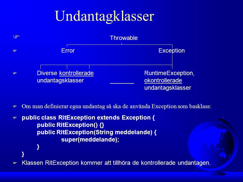 Undantagklasser F Throwable F ErrorException F Diverse kontrollerade RuntimeException, undantagsklasser okontrollerade undantagsklasser F Om man definierar egna undantag så ska de använda Exception som basklass: F public class RitException extends Exception { public RitException() {} public RitException(String meddelande) { super(meddelande); } } F Klassen RitException kommer att tillhöra de kontrollerade undantagen.