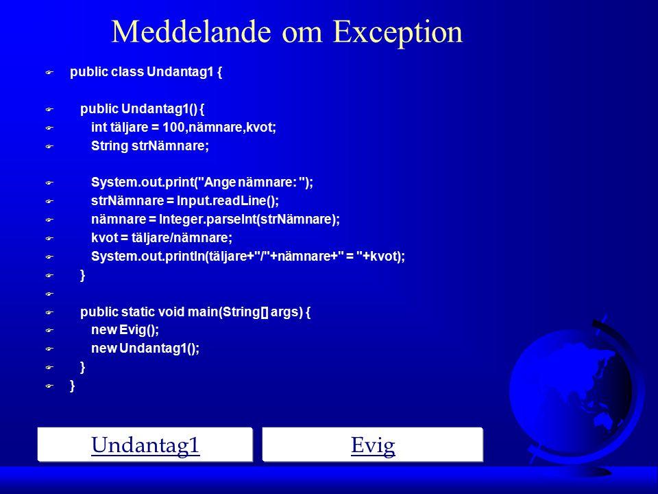 Meddelande om Exception Undantag1Evig F public class Undantag1 { F public Undantag1() { F int täljare = 100,nämnare,kvot; F String strNämnare; F System.out.print( Ange nämnare: ); F strNämnare = Input.readLine(); F nämnare = Integer.parseInt(strNämnare); F kvot = täljare/nämnare; F System.out.println(täljare+ / +nämnare+ = +kvot); F } F F public static void main(String[] args) { F new Evig(); F new Undantag1(); F }