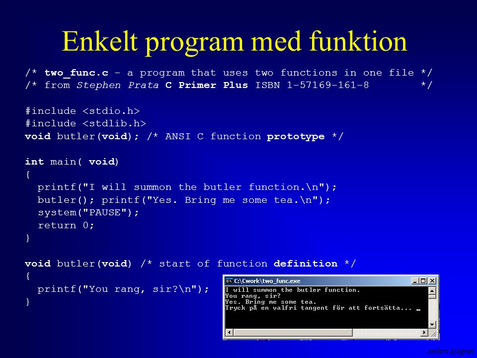 Anders Sjögren Enkelt program med funktion /* two_func.c - a program that uses two functions in one file */ /* from Stephen Prata C Primer Plus ISBN 1-57169-161-8 */ #include #include void butler(void); /* ANSI C function prototype */ int main( void) { printf( I will summon the butler function.\n ); butler(); printf( Yes.