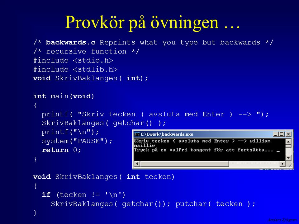 Anders Sjögren Provkör på övningen … /* backwards.c Reprints what you type but backwards */ /* recursive function */ #include #include void SkrivBaklanges( int); int main(void) { printf( Skriv tecken ( avsluta med Enter ) --> ); SkrivBaklanges( getchar() ); printf( \n ); system( PAUSE ); return 0; } void SkrivBaklanges( int tecken) { if (tecken != \n ) SkrivBaklanges( getchar()); putchar( tecken ); }