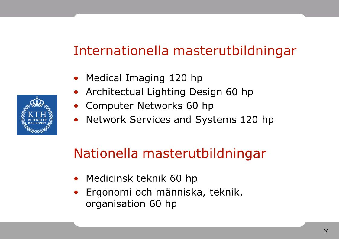 28 Internationella masterutbildningar Medical Imaging 120 hp Architectual Lighting Design 60 hp Computer Networks 60 hp Network Services and Systems 120 hp Nationella masterutbildningar Medicinsk teknik 60 hp Ergonomi och människa, teknik, organisation 60 hp