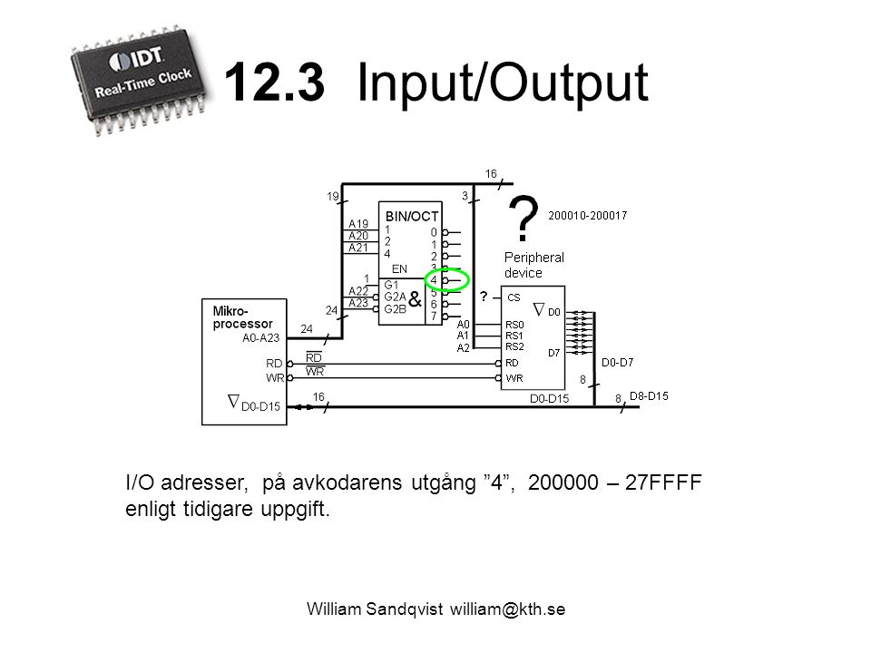 "12.3 Input/Output William Sandqvist william@kth.se I/O adresser, på avkodarens utgång ""4"", 200000 – 27FFFF enligt tidigare uppgift."