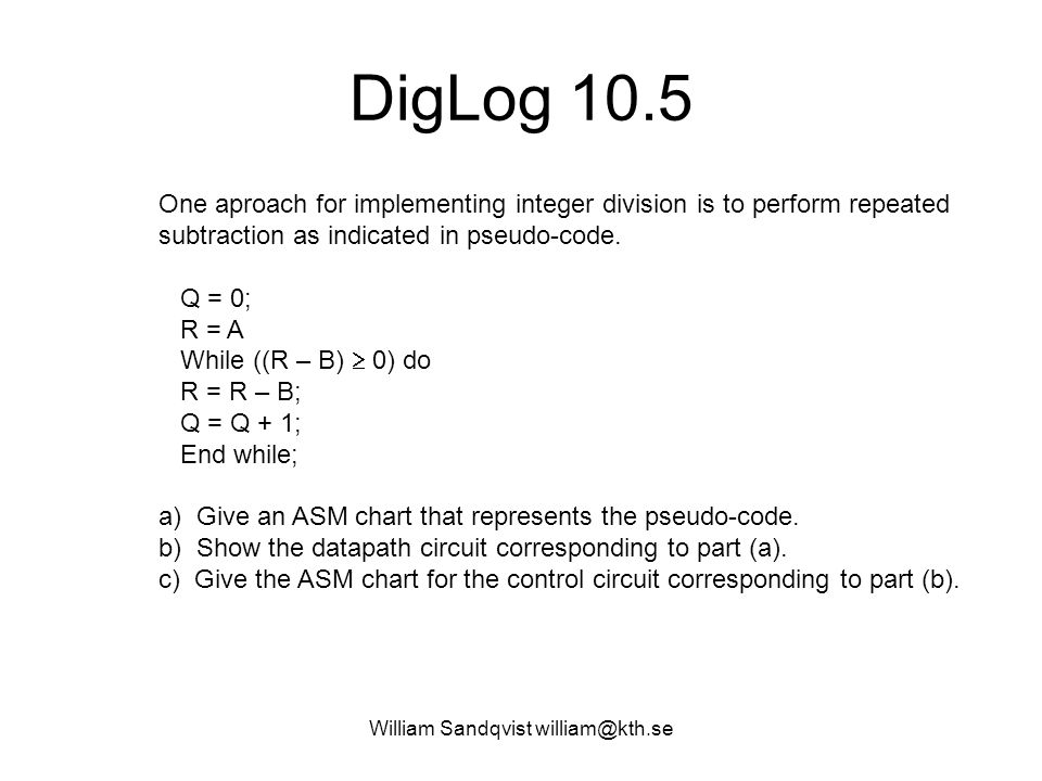 DigLog 10.5 One aproach for implementing integer division is to perform repeated subtraction as indicated in pseudo-code. Q = 0; R = A While ((R – B)