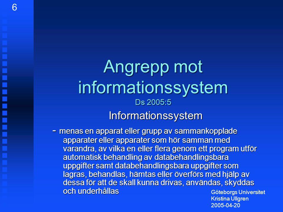 Angrepp mot informationssystem Ds 2005:5 Informationssystem - menas en apparat eller grupp av sammankopplade apparater eller apparater som hör samman med varandra, av vilka en eller flera genom ett program utför automatisk behandling av databehandlingsbara uppgifter samt databehandlingsbara uppgifter som lagras, behandlas, hämtas eller överförs med hjälp av dessa för att de skall kunna drivas, användas, skyddas och underhållas Göteborgs Universitet Kristina Ullgren 2005-04-20 6