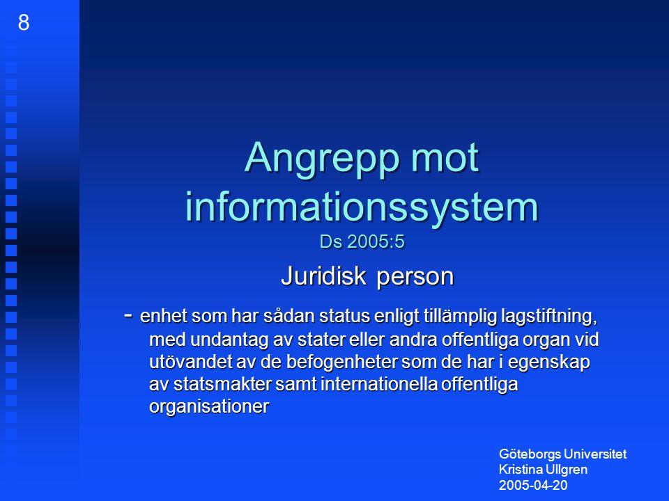 Angrepp mot informationssystem Ds 2005:5 Juridisk person - enhet som har sådan status enligt tillämplig lagstiftning, med undantag av stater eller andra offentliga organ vid utövandet av de befogenheter som de har i egenskap av statsmakter samt internationella offentliga organisationer Göteborgs Universitet Kristina Ullgren 2005-04-20 8