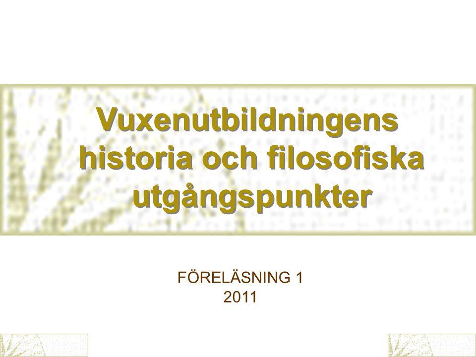 Vuxenutbildningens historia och filosofiska utgångspunkter Vuxenutbildningens historia och filosofiska utgångspunkter FÖRELÄSNING 1 2011