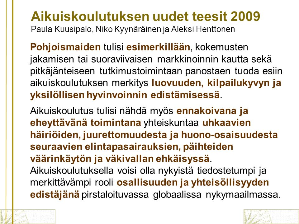 Pohjoismaiden tulisi esimerkillään, kokemusten jakamisen tai suoraviivaisen markkinoinnin kautta sekä pitkäjänteiseen tutkimustoimintaan panostaen tuoda esiin aikuiskoulutuksen merkitys luovuuden, kilpailukyvyn ja yksilöllisen hyvinvoinnin edistämisessä.