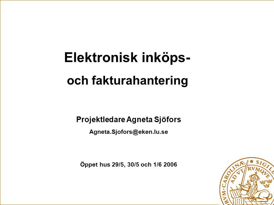 Elektronisk inköps- och fakturahantering Projektledare Agneta Sjöfors Agneta.Sjofors@eken.lu.se Öppet hus 29/5, 30/5 och 1/6 2006