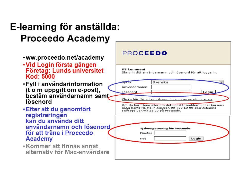 E-learning för anställda: Proceedo Academy ww.proceedo.net/academy Vid Login första gången Företag: Lunds universitet Kod: 5000 Fyll i användarinformation (t o m uppgift om e-post), bestäm användarnamn samt lösenord Efter att du genomfört registreringen kan du använda ditt användarnamn och lösenord för att träna i Proceedo Academy Kommer att finnas annat alternativ för Mac-användare