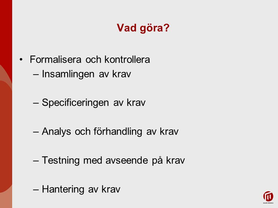 Vad göra? Formalisera och kontrollera –Insamlingen av krav –Specificeringen av krav –Analys och förhandling av krav –Testning med avseende på krav –Ha