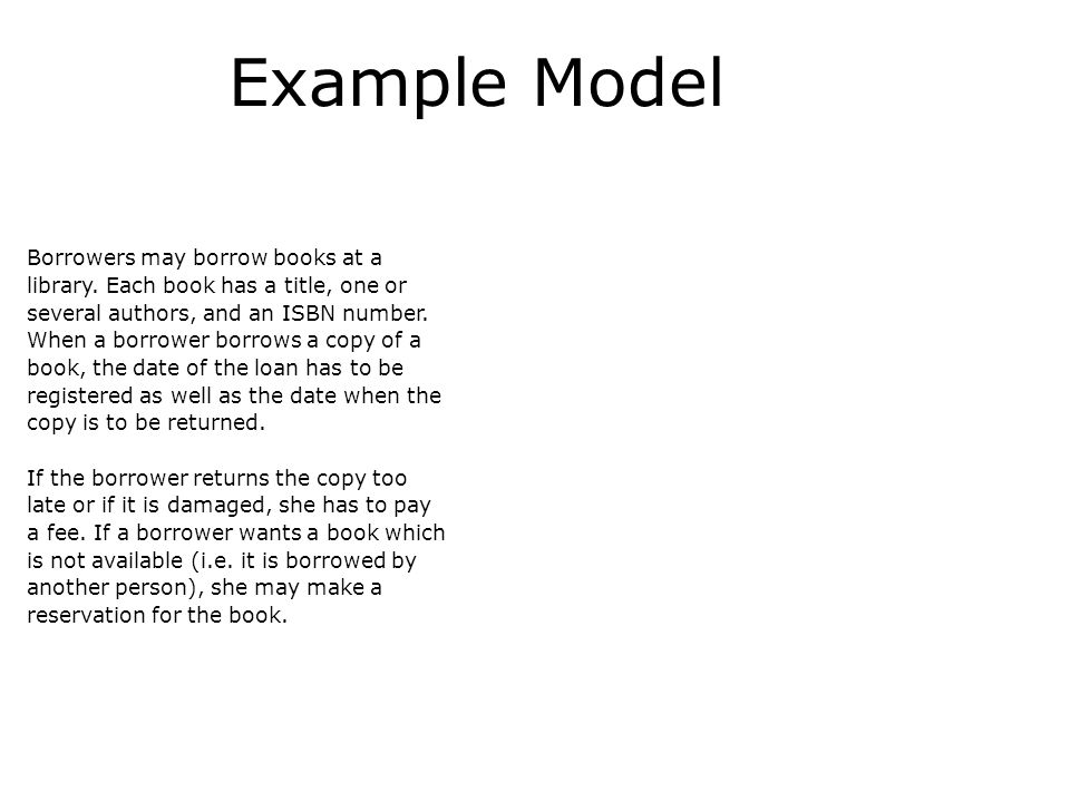 Example Model Borrowers may borrow books at a library. Each book has a title, one or several authors, and an ISBN number. When a borrower borrows a co