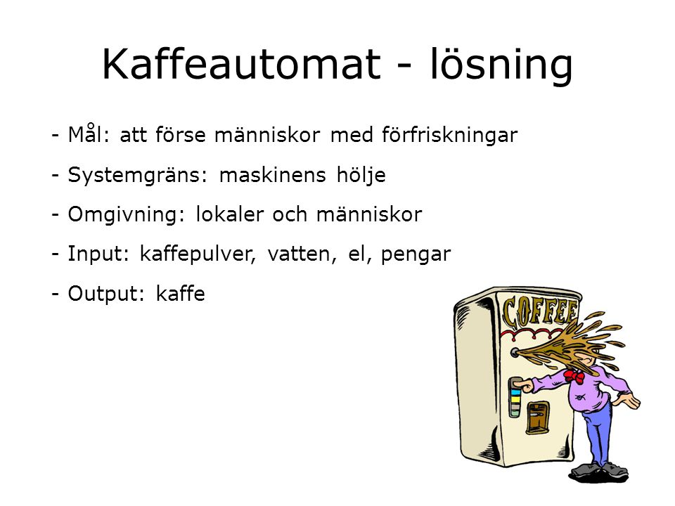 Kaffeautomat - lösning - Mål: att förse människor med förfriskningar - Systemgräns: maskinens hölje - Omgivning: lokaler och människor - Input: kaffep