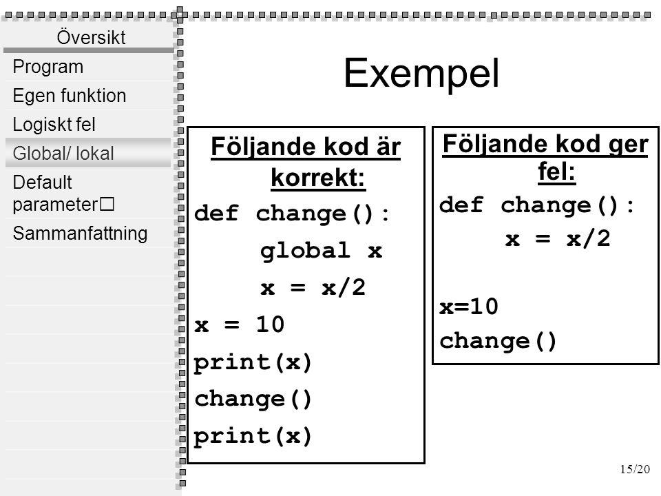 Översikt Program Egen funktion Logiskt fel Global/ lokal Default parameter Sammanfattning Exempel Följande kod är rätt: def change(x): x = x/2 x=10 print(x) change(x) print(x) Följande kod ger fel: def change(x): global x x = x/2 16/20