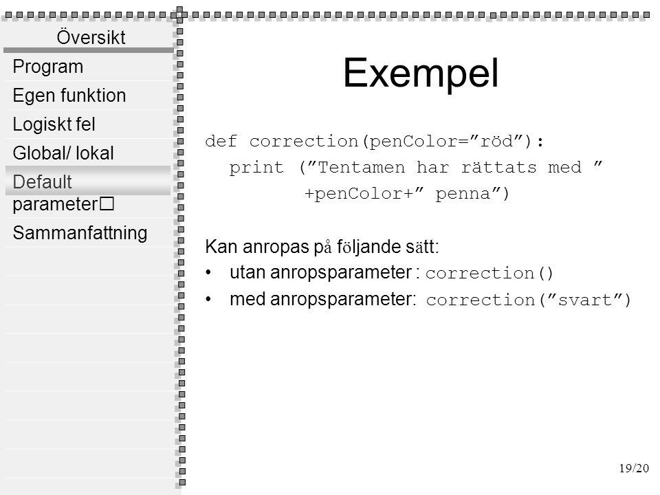 Översikt Program Egen funktion Logiskt fel Global/ lokal Default parameter Sammanfattning Genom att deklarera egna funktioner inför man abstraktion i sitt program, vilket gör att programmet blir lättare att läsa och förstå, dessutom koden blir mer överskådlig Man kan undvika kod upprepning genom att deklarera egna funktioner Se till att dina funktioner är fristående och självständiga Beroende mellan funktioner gör det svårt att modifiera programmet Undvik att använda globala variabler 20/20