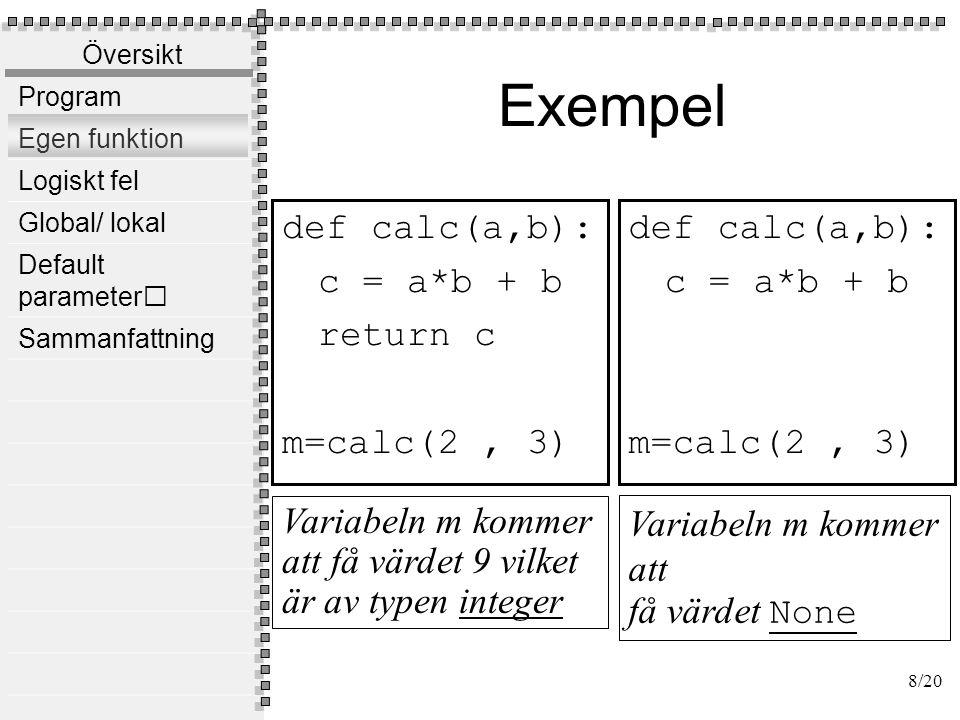 Översikt Program Egen funktion Logiskt fel Global/ lokal Default parameter Sammanfattning Exempel def calc(a,b): c = a*b + b return c m=calc(2,3.0) def comp(a,b): return a > b m=comp(2, 3) Variabeln m kommer att få värdet 9.0 vilket är av typen float Variabeln m kommer att få värdet False vilket är boolean 9/20