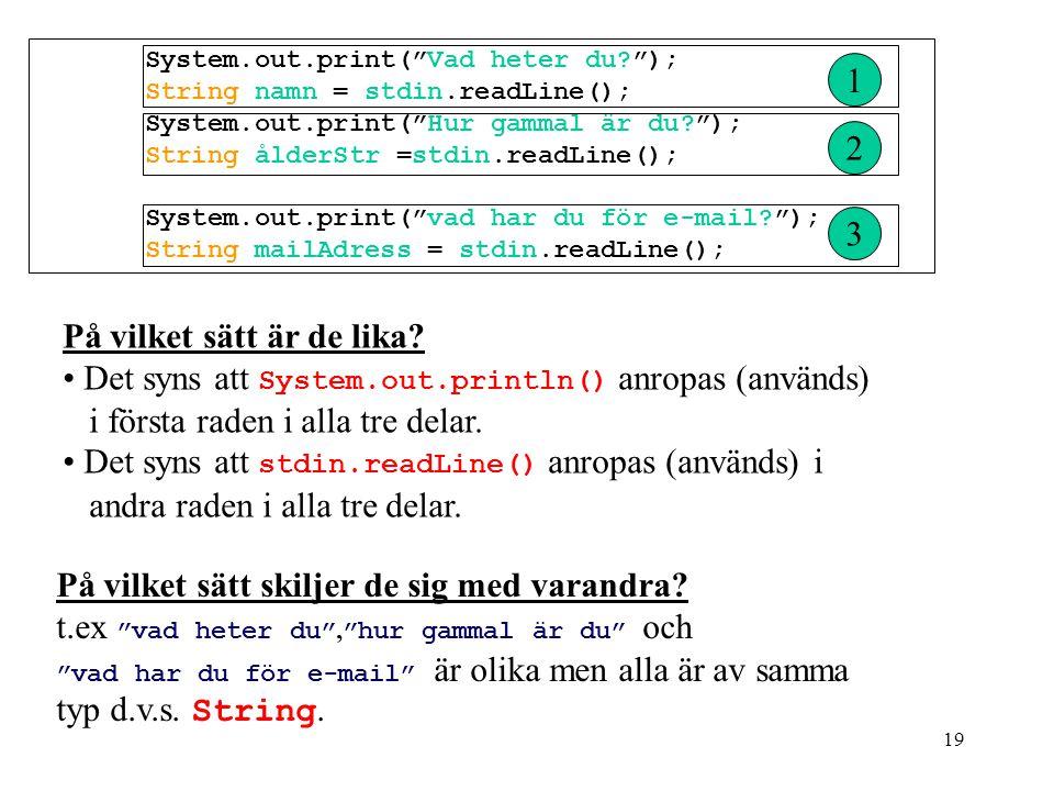 19 System.out.print( Vad heter du? ); String namn = stdin.readLine(); System.out.print( Hur gammal är du? ); String ålderStr =stdin.readLine(); System.out.print( vad har du för e-mail? ); String mailAdress = stdin.readLine(); 1 2 3 På vilket sätt är de lika.