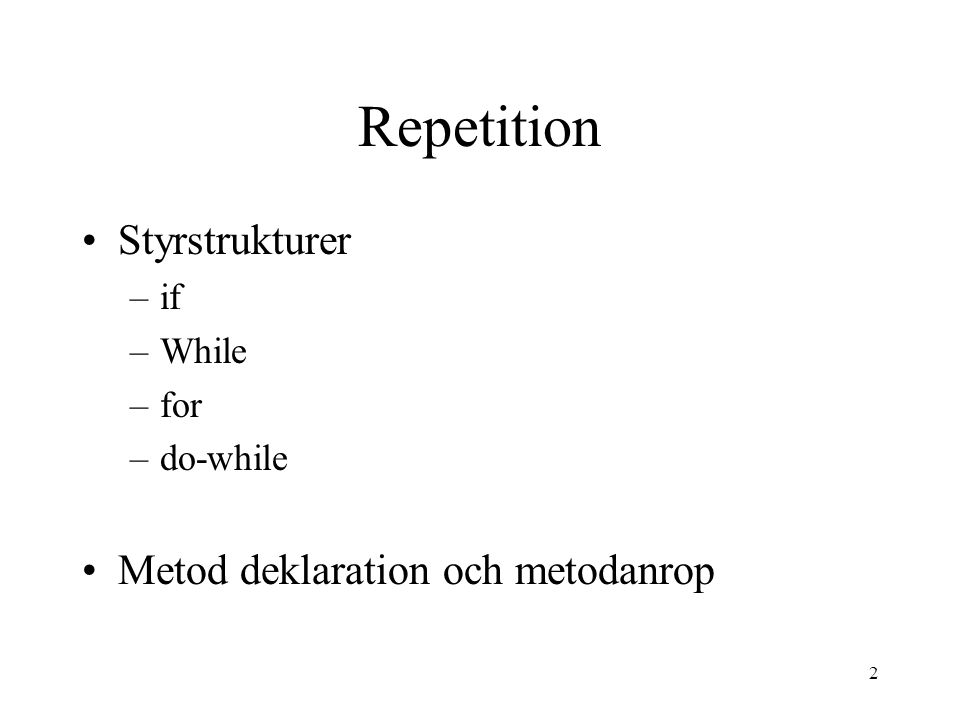 2 Repetition Styrstrukturer –if –While –for –do-while Metod deklaration och metodanrop