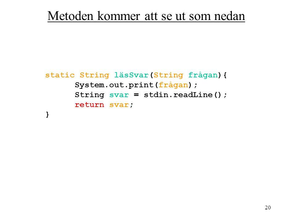 20 static String läsSvar(String frågan){ System.out.print(frågan); String svar = stdin.readLine(); return svar; } Metoden kommer att se ut som nedan
