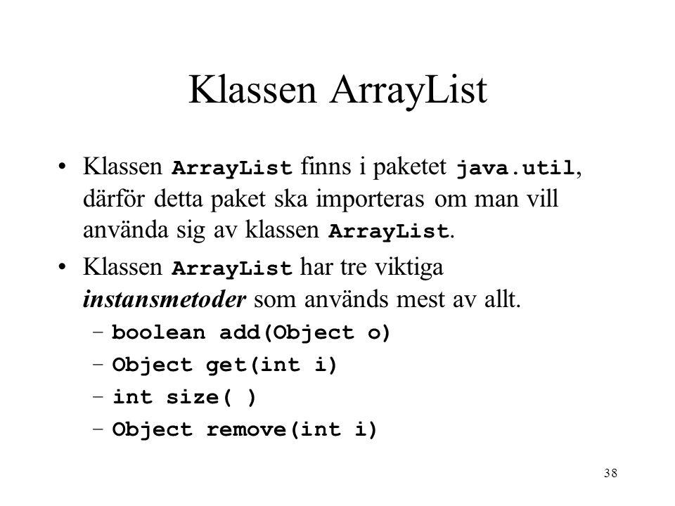 38 Klassen ArrayList Klassen ArrayList finns i paketet java.util, därför detta paket ska importeras om man vill använda sig av klassen ArrayList.