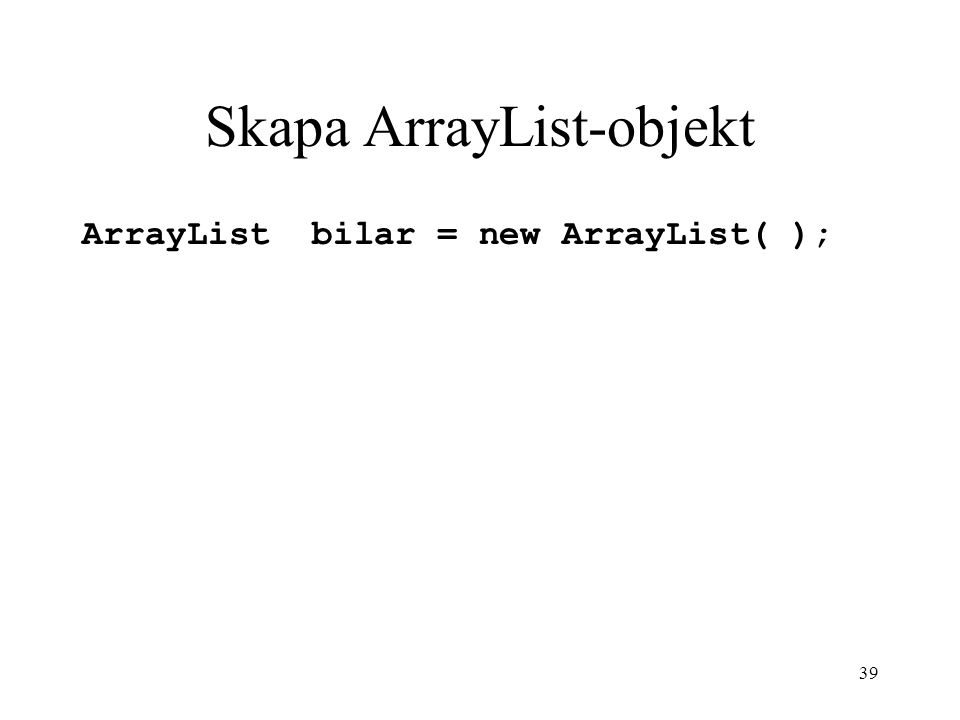 39 Skapa ArrayList-objekt ArrayList bilar = new ArrayList( );