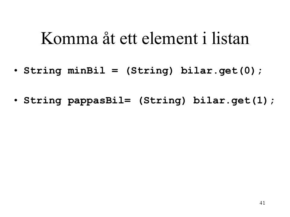 41 Komma åt ett element i listan String minBil = (String) bilar.get(0); String pappasBil= (String) bilar.get(1);