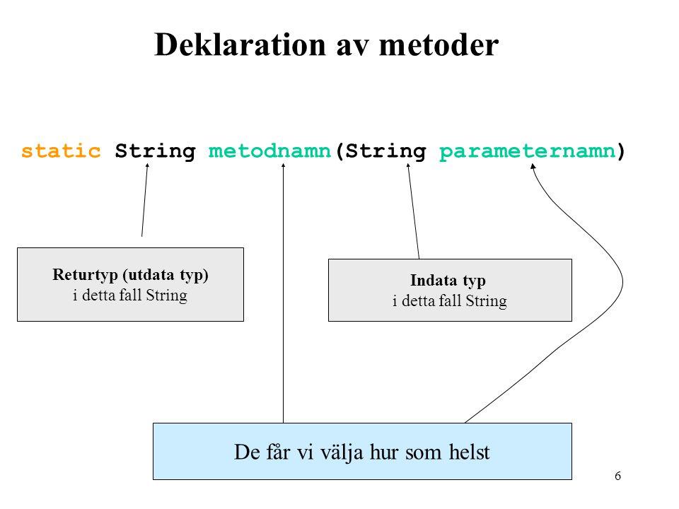 6 Deklaration av metoder static String metodnamn(String parameternamn) Returtyp (utdata typ) i detta fall String Indata typ i detta fall String De får vi välja hur som helst