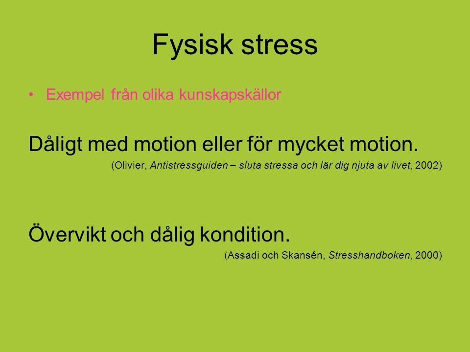 Fysisk stress Exempel från olika kunskapskällor Dåligt med motion eller för mycket motion. (Olivier, Antistressguiden – sluta stressa och lär dig njut