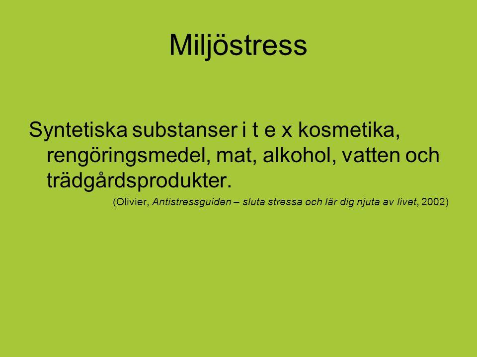 Miljöstress Syntetiska substanser i t e x kosmetika, rengöringsmedel, mat, alkohol, vatten och trädgårdsprodukter. (Olivier, Antistressguiden – sluta