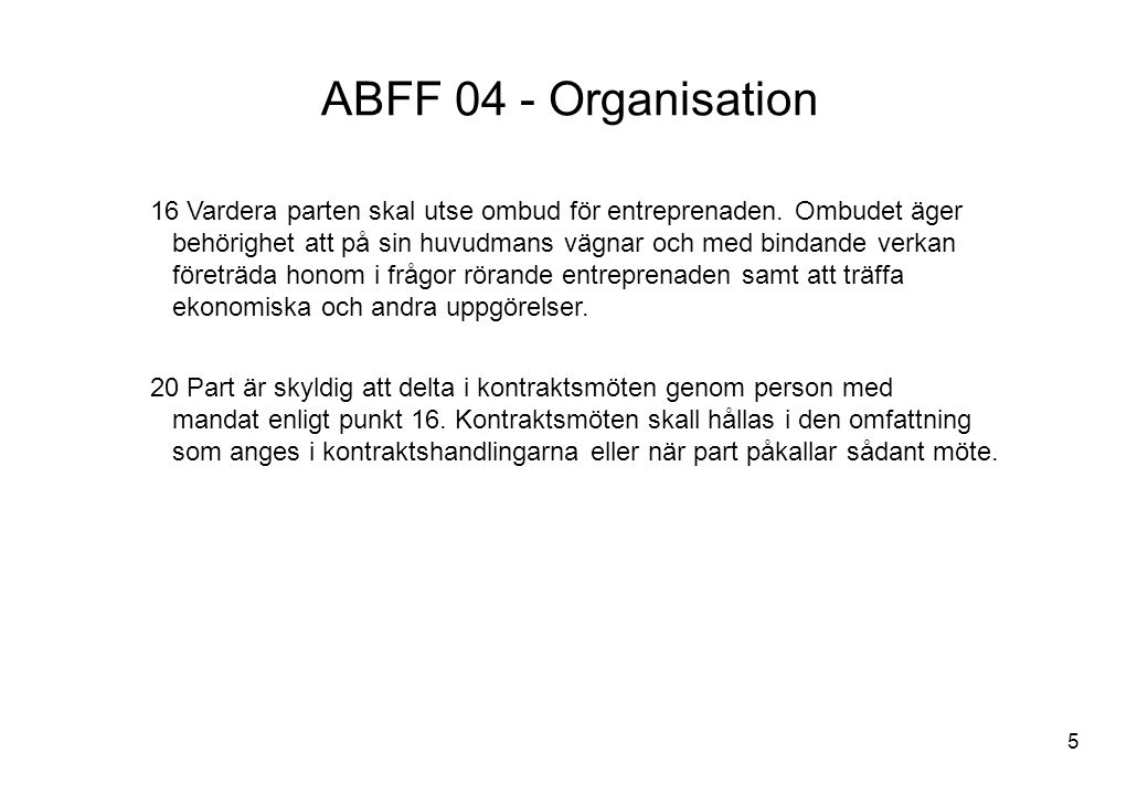 5 ABFF 04 - Organisation 16 Vardera parten skal utse ombud för entreprenaden. Ombudet äger behörighet att på sin huvudmans vägnar och med bindande ver