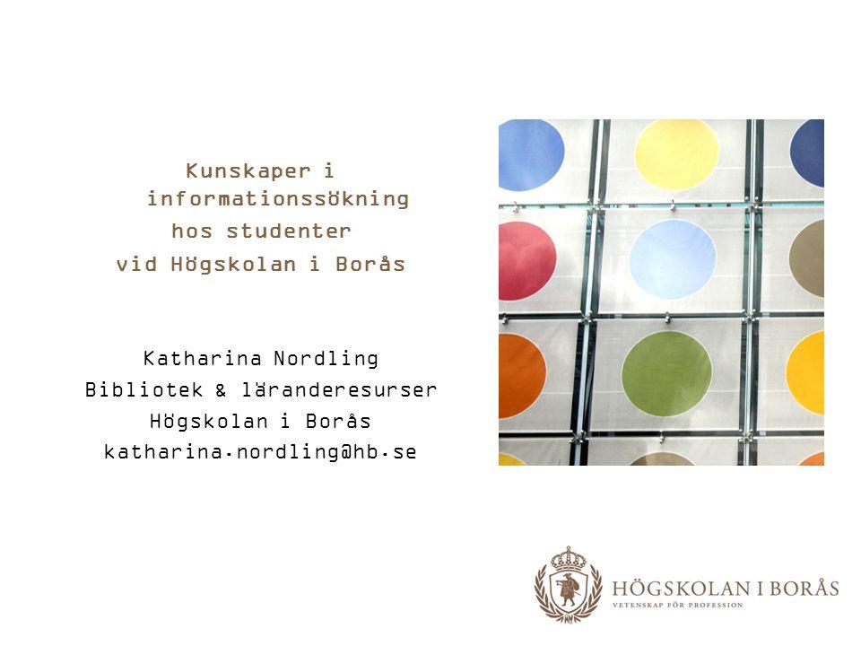 Kunskaper i informationssökning hos studenter vid Högskolan i Borås Katharina Nordling Bibliotek & läranderesurser Högskolan i Borås katharina.nordlin