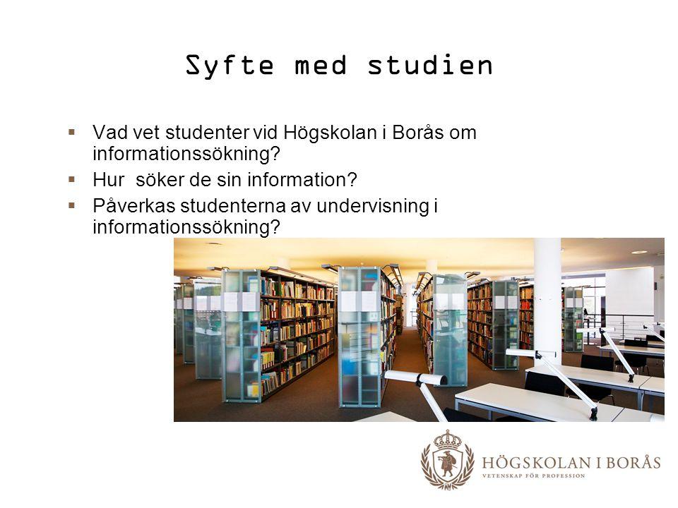 Syfte med studien  Vad vet studenter vid Högskolan i Borås om informationssökning?  Hur söker de sin information?  Påverkas studenterna av undervis