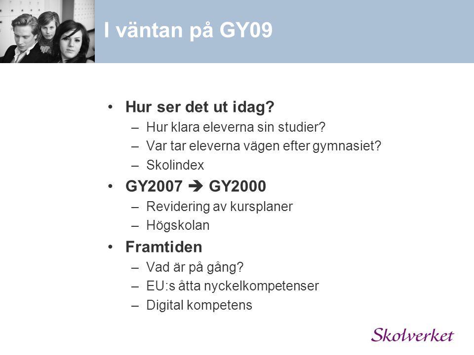 Hur ser det ut idag? –Hur klara eleverna sin studier? –Var tar eleverna vägen efter gymnasiet? –Skolindex GY2007  GY2000 –Revidering av kursplaner –H