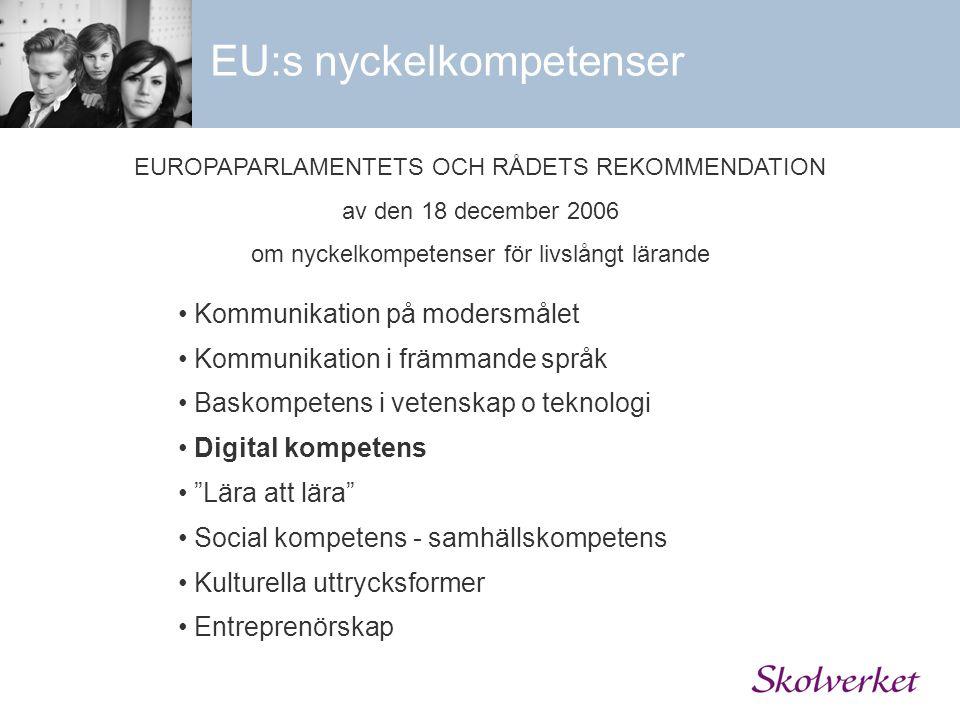 EU:s nyckelkompetenser Kommunikation på modersmålet Kommunikation i främmande språk Baskompetens i vetenskap o teknologi Digital kompetens Lära att lära Social kompetens - samhällskompetens Kulturella uttrycksformer Entreprenörskap EUROPAPARLAMENTETS OCH RÅDETS REKOMMENDATION av den 18 december 2006 om nyckelkompetenser för livslångt lärande