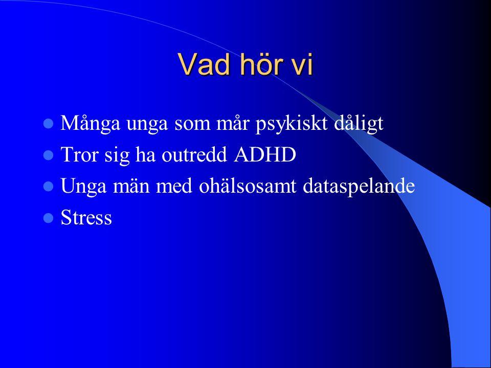 Vad hör vi Många unga som mår psykiskt dåligt Tror sig ha outredd ADHD Unga män med ohälsosamt dataspelande Stress