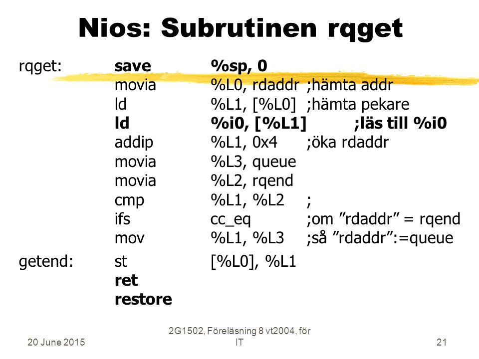 20 June 2015 2G1502, Föreläsning 8 vt2004, för IT21 Nios: Subrutinen rqget rqget:save%sp, 0 movia%L0, rdaddr;hämta addr ld%L1, [%L0];hämta pekare ld%i0, [%L1];läs till %i0 addip%L1, 0x4;öka rdaddr movia%L3, queue movia%L2, rqend cmp%L1, %L2; ifscc_eq;om rdaddr = rqend mov%L1, %L3;så rdaddr :=queue getend:st[%L0], %L1 ret restore