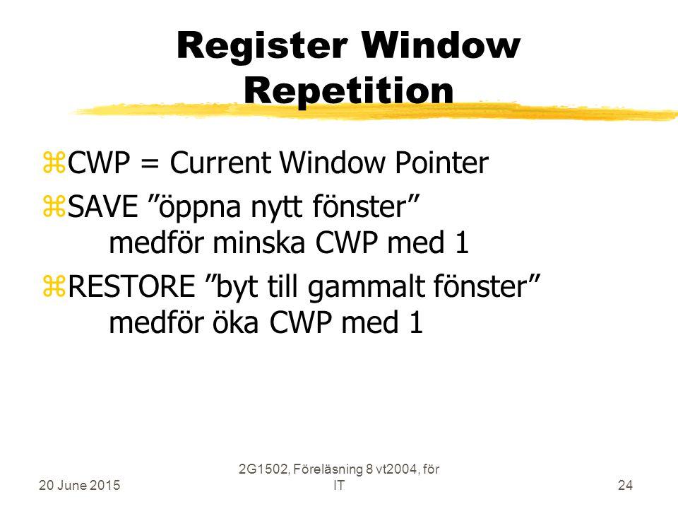 20 June 2015 2G1502, Föreläsning 8 vt2004, för IT24 Register Window Repetition zCWP = Current Window Pointer zSAVE öppna nytt fönster medför minska CWP med 1 zRESTORE byt till gammalt fönster medför öka CWP med 1