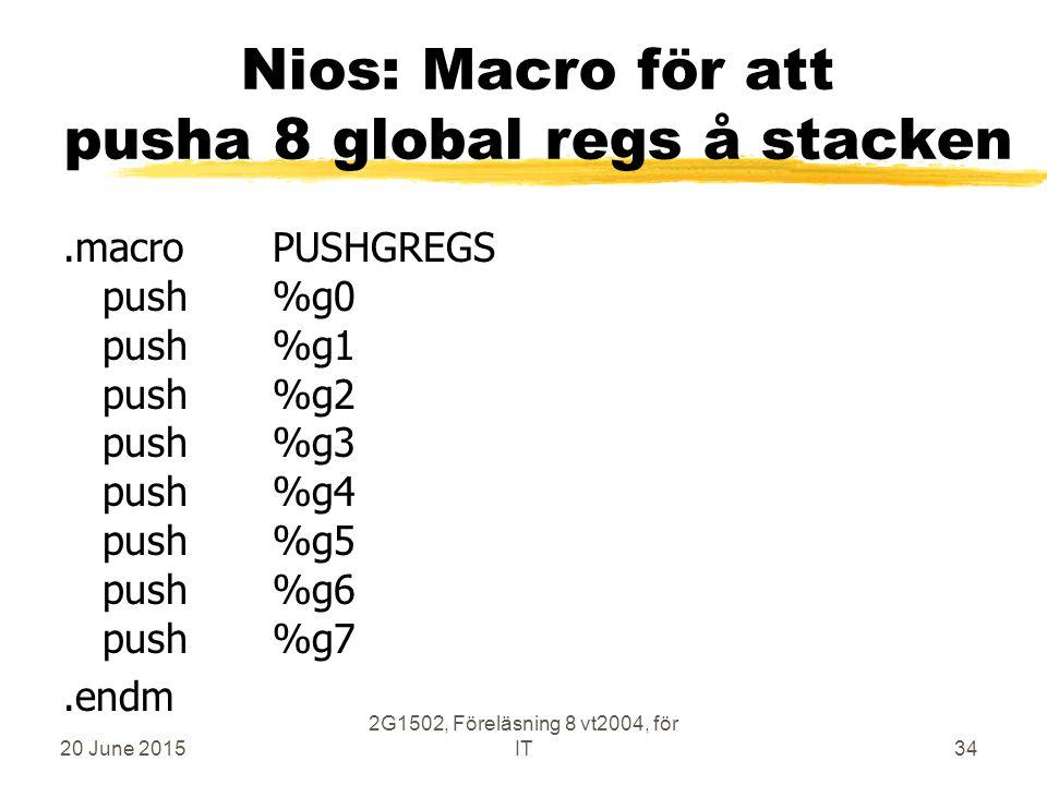 20 June 2015 2G1502, Föreläsning 8 vt2004, för IT34 Nios: Macro för att pusha 8 global regs å stacken.macroPUSHGREGS push%g0 push%g1 push%g2 push%g3 push%g4 push%g5 push%g6 push%g7.endm
