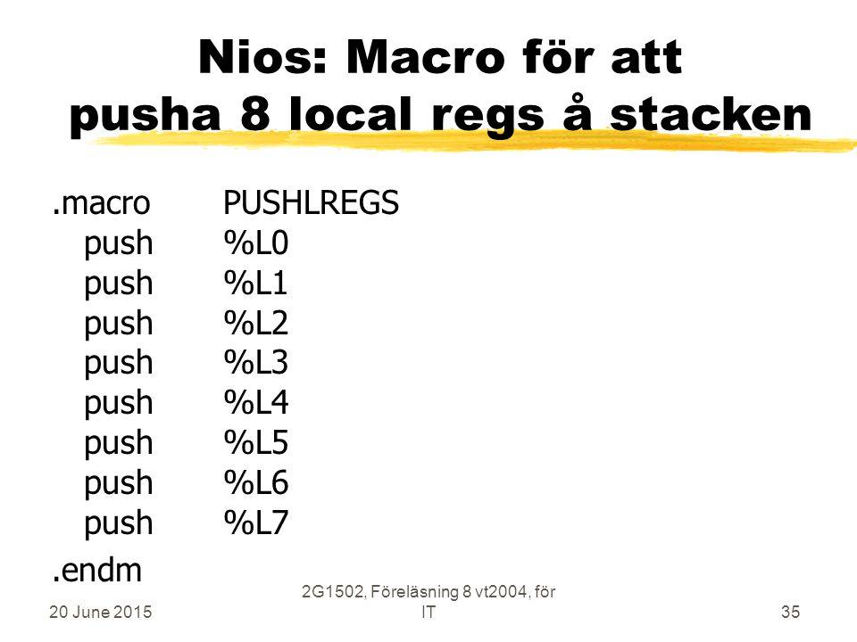 20 June 2015 2G1502, Föreläsning 8 vt2004, för IT35 Nios: Macro för att pusha 8 local regs å stacken.macroPUSHLREGS push%L0 push%L1 push%L2 push%L3 push%L4 push%L5 push%L6 push%L7.endm
