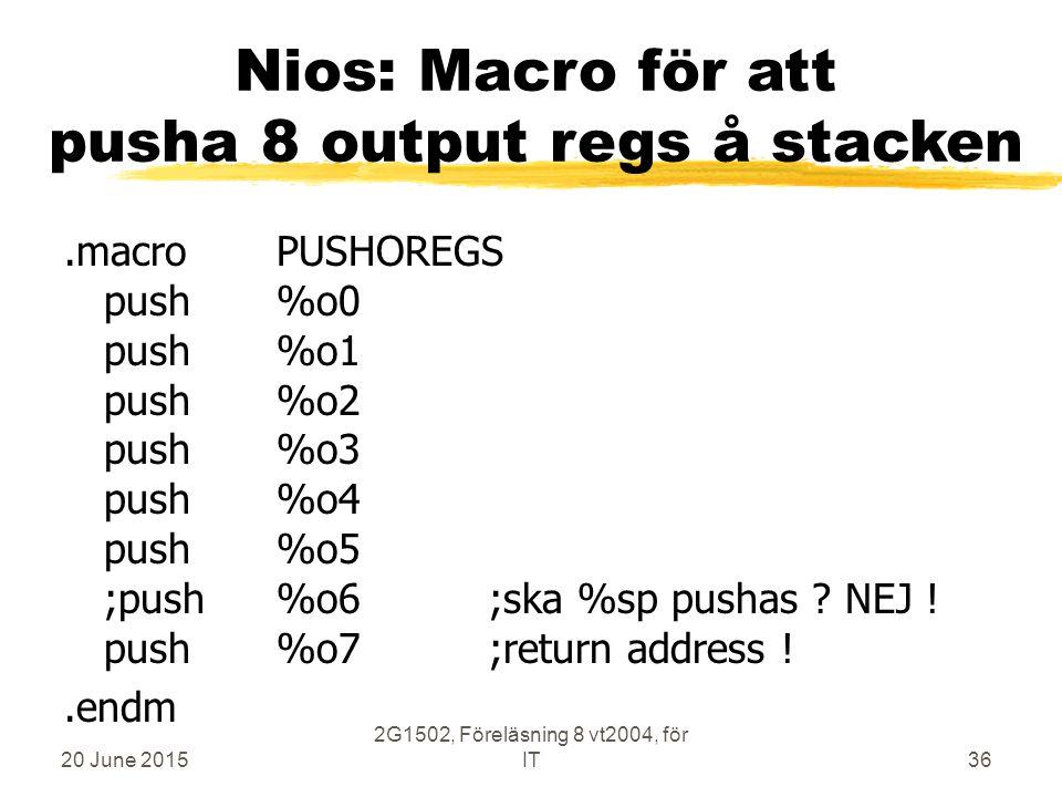 20 June 2015 2G1502, Föreläsning 8 vt2004, för IT36 Nios: Macro för att pusha 8 output regs å stacken.macroPUSHOREGS push%o0 push%o1 push%o2 push%o3 push%o4 push%o5 ;push%o6;ska %sp pushas .