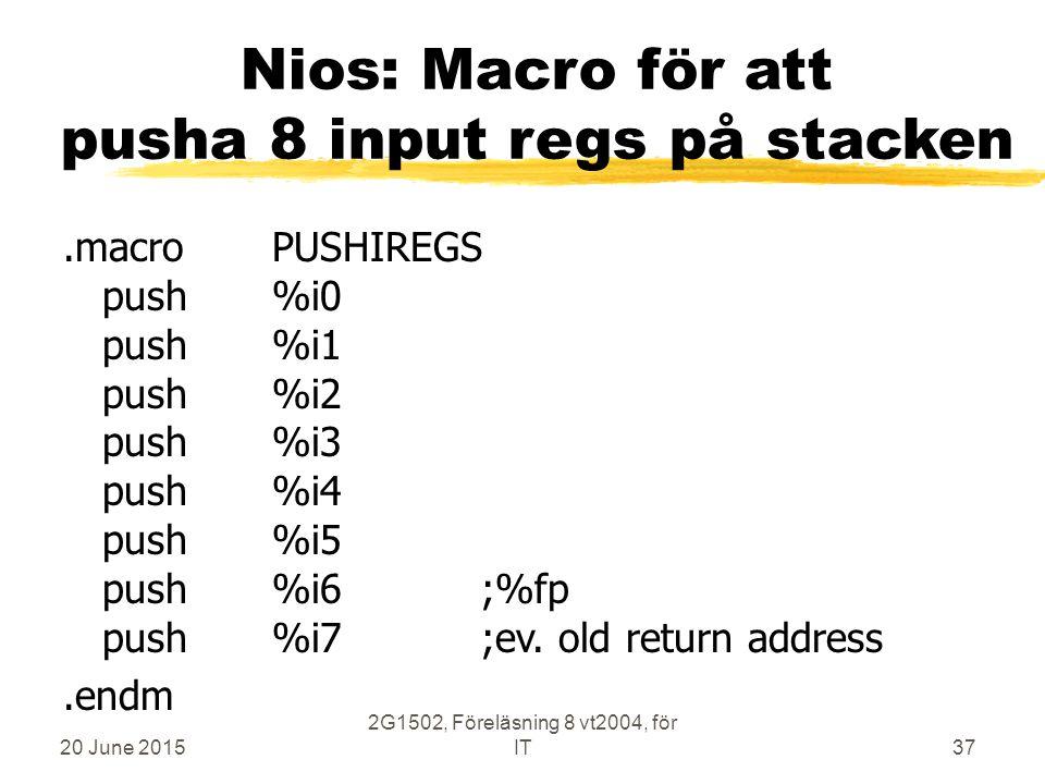 20 June 2015 2G1502, Föreläsning 8 vt2004, för IT37 Nios: Macro för att pusha 8 input regs på stacken.macroPUSHIREGS push%i0 push%i1 push%i2 push%i3 push%i4 push%i5 push%i6;%fp push%i7;ev.