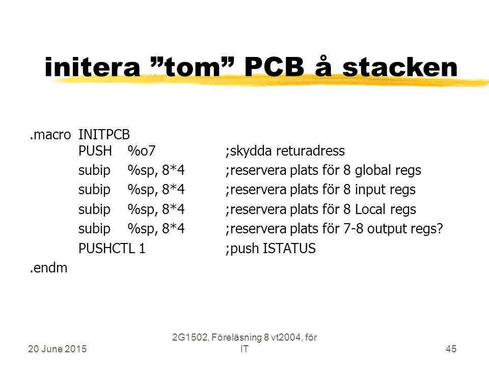 20 June 2015 2G1502, Föreläsning 8 vt2004, för IT45 initera tom PCB å stacken.macroINITPCB PUSH%o7;skydda returadress subip%sp, 8*4;reservera plats för 8 global regs subip%sp, 8*4;reservera plats för 8 input regs subip%sp, 8*4;reservera plats för 8 Local regs subip%sp, 8*4;reservera plats för 7-8 output regs.