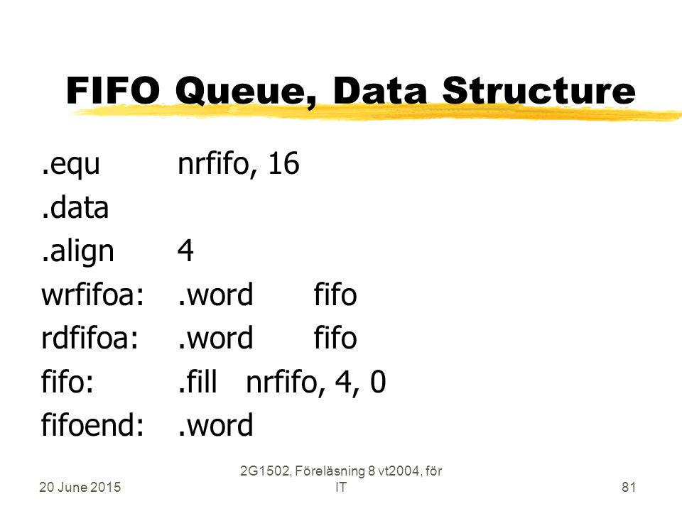 20 June 2015 2G1502, Föreläsning 8 vt2004, för IT81 FIFO Queue, Data Structure.equnrfifo, 16.data.align4 wrfifoa:.wordfifo rdfifoa:.wordfifo fifo:.fil