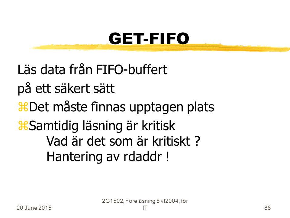 20 June 2015 2G1502, Föreläsning 8 vt2004, för IT88 GET-FIFO Läs data från FIFO-buffert på ett säkert sätt zDet måste finnas upptagen plats zSamtidig läsning är kritisk Vad är det som är kritiskt .